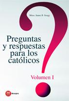 PREGUNTAS Y RESPUESTAS PARA LOS CATOLICOS. VOLUMEN I