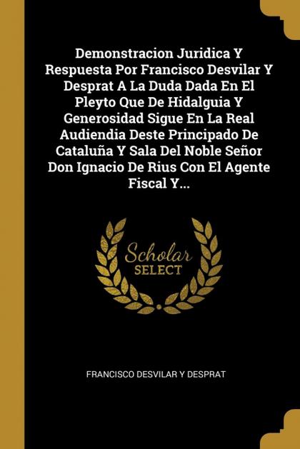 DEMONSTRACION JURIDICA Y RESPUESTA POR FRANCISCO DESVILAR Y DESPRAT A LA DUDA DA