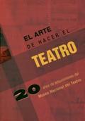 EL ARTE DE HACER TEATRO : 20 AÑOS DE ADQUISICIONES DEL MUSEO NACIONAL DEL TEATRO