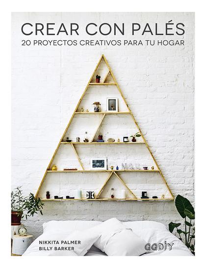 CREAR CON PALÉS. 20 PROYECTOS CREATIVOS PARA TU HOGAR