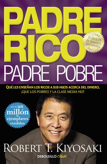 PADRE RICO, PADRE POBRE. QUÉ LES ENSEÑAN LOS RICOS A SUS HIJOS ACERCA DEL DINERO, ¡QUE LOS POBR