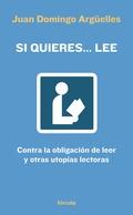 SI QUIERES-- LEE : CONTRA LA OBLIGACIÓN DE LEER Y OTRAS UTOPÍAS LECTORAS