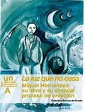 LA LUZ QUE NO CESA : MIGUEL HERNÁNDEZ : SU OBRA Y SU SINGULAR PROCESO DE CREACIÓN