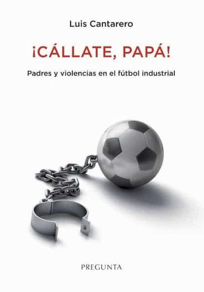 ¡CÁLLATE, PAPÁ!. PADRES Y VIOLENCIAS EN EL FÚTBOL INDUSTRIAL
