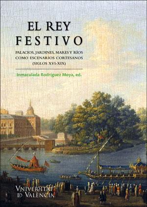 EL REY FESTIVO.. PALACIOS, JARDINES, MARES Y RÍOS COMO ESCENARIOS CORTESANOS (SIGLOS XVI-XIX)