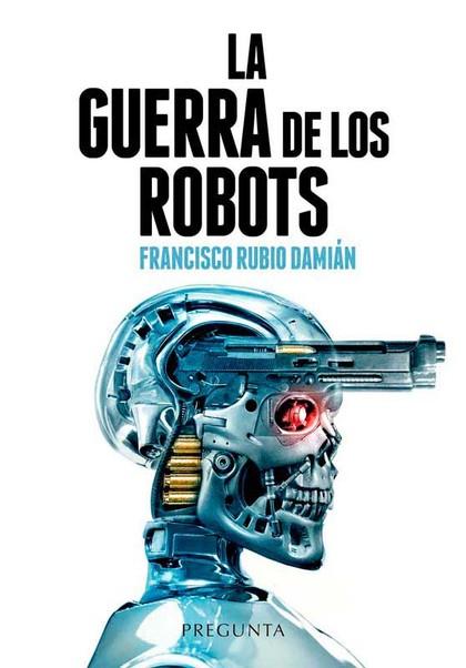 LA GUERRA DE LOS ROBOTS. CÓMO LA TECNOLOGÍA ESTÁ CAMBIANDO LOS CONFLICTOS ARMADOS