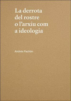 LA DERROTA DEL ROSTRE O L´ARXIU COM A IDEOLOGIA. ANDRÉS PACHÓN.