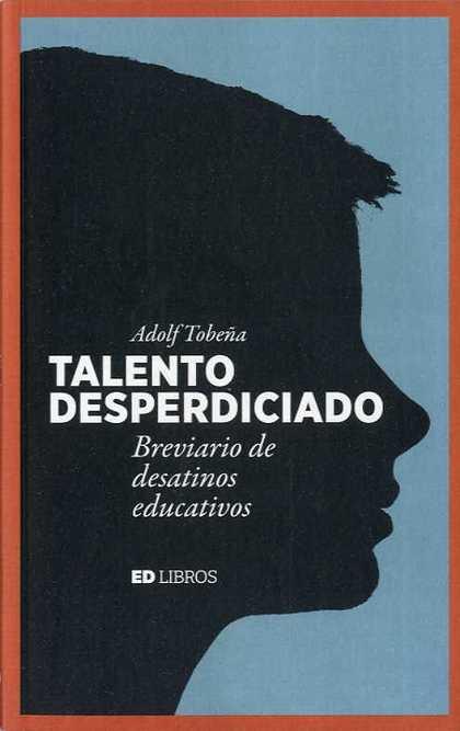 TALENTO DESPERDICIADO. BREVIARIO DE DESATINOS EDUCATIVOS