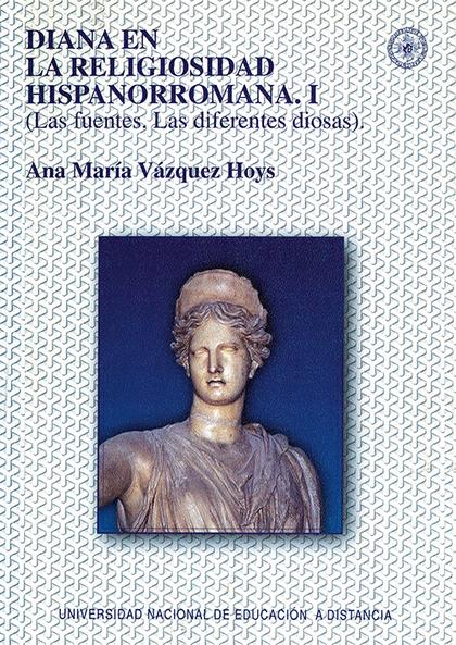 DIANA EN LA RELIGIOSIDAD HISPANORROMANA. I (LAS FUENTES. LAS DIFERENTES DIOSAS).