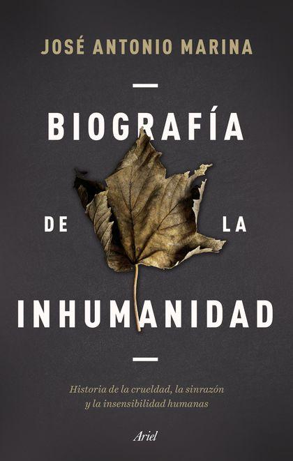 BIOGRAFÍA DE LA INHUMANIDAD. HISTORIA DE LA CRUELDAD, LA SINRAZÓN Y LA INSENSIBILIDAD HUMANAS