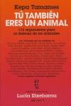 TÚ TAMBIÉN ERES UN ANIMAL: 116 ARGUMENTOS PARA LA DEFENSA DE LOS ANIMALES