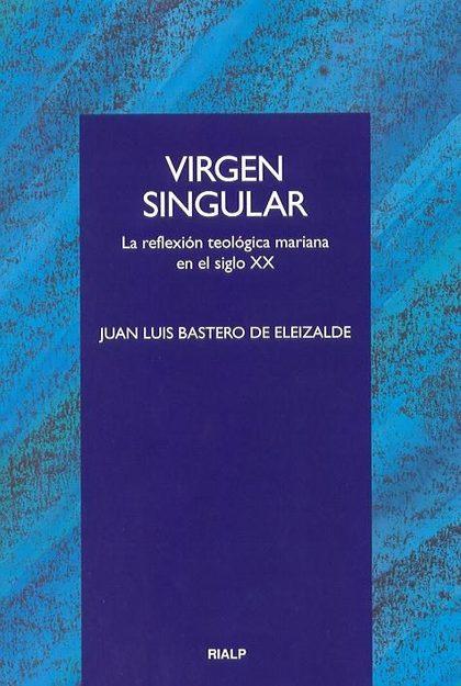 VIRGEN SINGULAR: LA REFLEXIÓN TEOLÓGICA MARIANA EN EL SIGLO XX