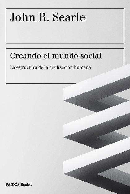 CREANDO EL MUNDO SOCIAL : LA ESTRUCTURA DE LA CIVILIZACIÓN HUMANA