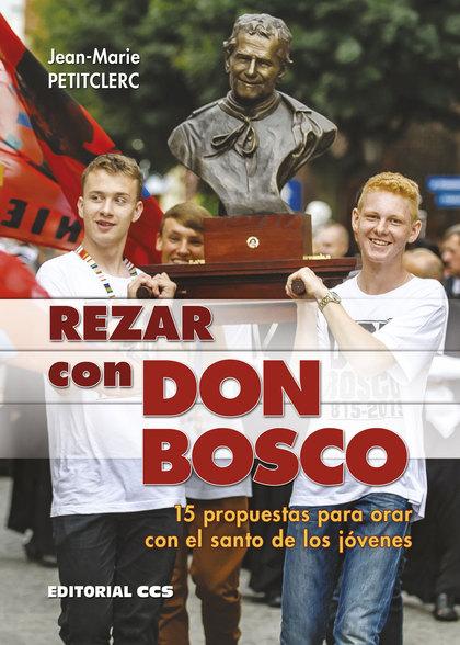 REZAR CON DON BOSCO. 15 PROPUESTAS PARA ORAR CON EL SANTO DE LOS JÓVENES