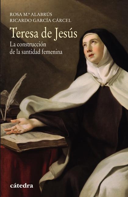 TERESA DE JESÚS. LA CONSTRUCCIÓN DE LA SANTIDAD FEMENINA