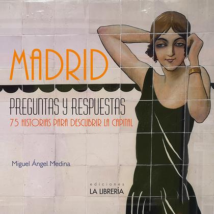MADRID PREGUNTAS Y RESPUESTAS. 75 HISTORIAS PARA DESCUBRIR LA CAPITAL.