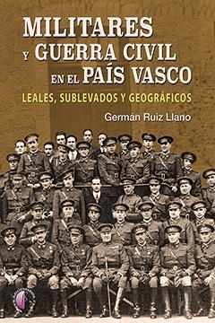 MILITARES Y GUERRA CIVIL EN EL PAÍS VASCO. LEALES, SUBLEVADOS Y GEOGRÁFICOS