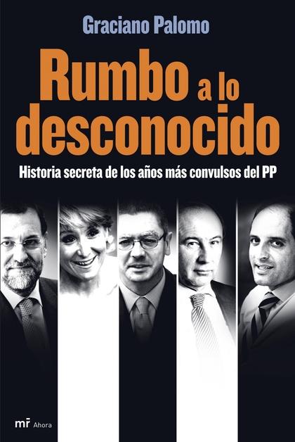 RUMBO A LO DESCONOCIDO: HISTORIA SECRETA DE LOS AÑOS MÁS CONVULSOS DEL PP