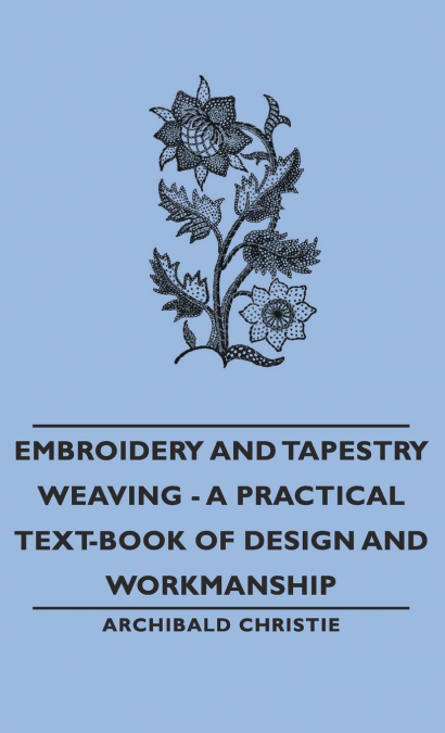 EMBROIDERY AND TAPESTRY WEAVING - A PRACTICAL TEXT-BOOK OF DESIGN AND WORKMANSHI