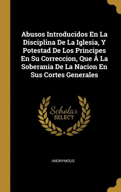 ABUSOS INTRODUCIDOS EN LA DISCIPLINA DE LA IGLESIA, Y POTESTAD DE LOS PRINCIPES.