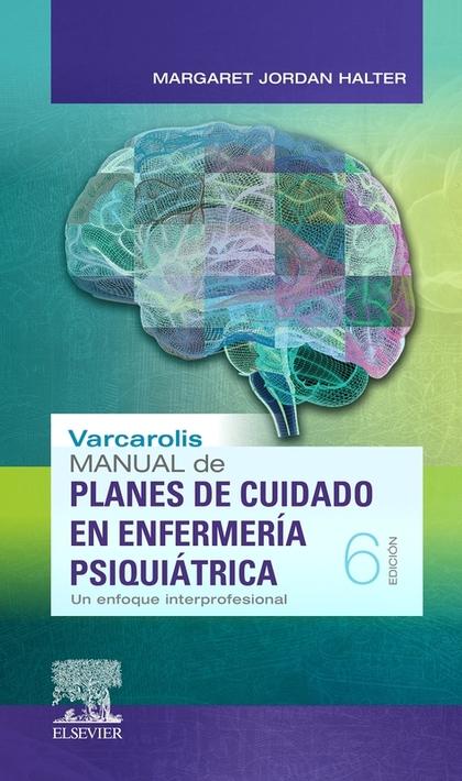 VARCAROLIS. MANUAL DE PLANES DE CUIDADO EN ENFERMERÍA PSIQUIÁTRICA (6ª ED.). UN ENFOQUE INTERPR