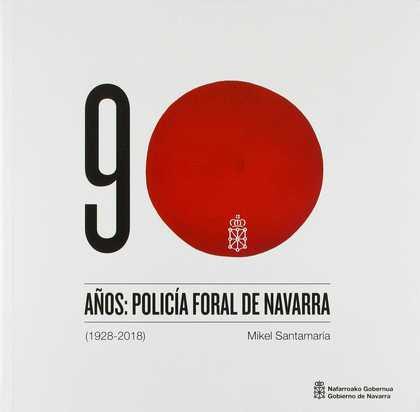 90 AÑOS: POLICÍA FORAL DE NAVARRA (1928-2018).