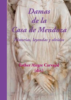 DAMAS DE LA CASA DE MENDOZA : HISTORIAS, LEYENDAS Y OLVIDOS