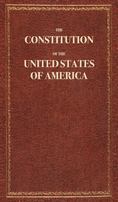 THE CONSTITUTION OF THE UNITED STATES OF AMERICA.