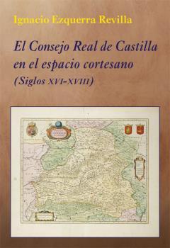 EL CONSEJO REAL DE CASTILLA EN EL ESPACIO CORTESANO. (SIGLOS XVI-XVIII)