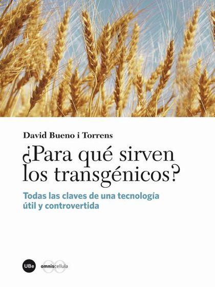 ¿PARA QUÉ SIRVEN LOS TRANSGÉNICOS? : TODAS LAS CLAVES DE UNA TECNOLOGÍA ÚTIL Y CONTROVERTIDA