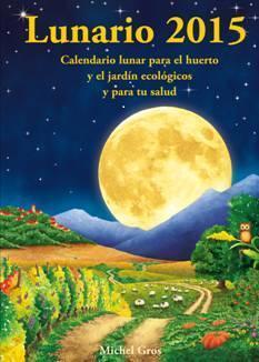 LUNARIO 2015 : CALENDARIO LUNAR PARA EL HUERTO Y EL JARDÍN ECOLÓGICOS Y PARA TU SALUD