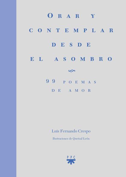 ORAR Y CONTEMPLAR DESDE EL ASOMBRO. 99 POEMAS DE AMOR