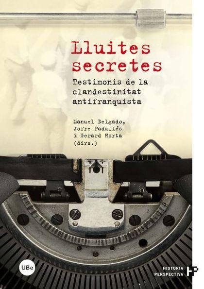 LLUITES SECRETES : TESTIMONIS DE LA CLANDESTINITAT ANTIFRANQUISTA