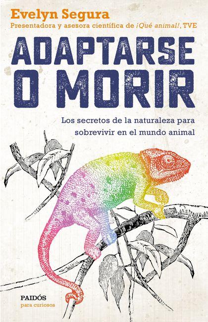 ADAPTARSE O MORIR. LOS SECRETOS DE LA NATURALEZA PARA SOBREVIVIR EN EL MUNDO ANIMAL