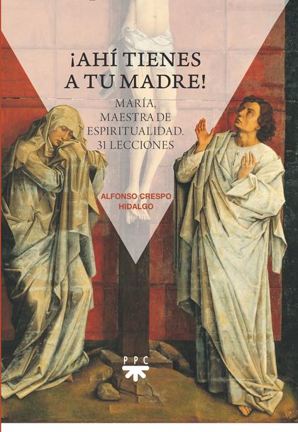 ¡AHÍ TIENES A TU MADRE!. MARÍA, MAESTRA DE ESPIRITUALIDAD. 31 LECCIONES