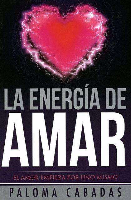 LA ENERGÍA DE AMAR : EL AMOR EMPIEZA POR UNO MISMO