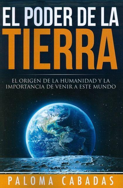 EL PODER DE LA TIERRA : EL ORIGEN DE LA HUMANIDAD Y LA IMPORTANCIA DE VENIR A ESTE MUNDO