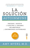 LA SOLUCIÓN AUTOINMUNE. PREVENIR E INVERTIR EL ESPECTRO DE SINTOMAS Y ENFERMEDADES AUTOINMUNES