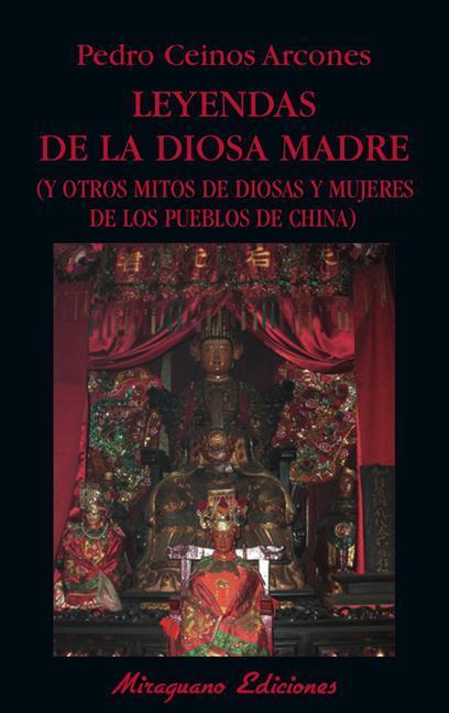 LEYENDAS DE LA DIOSA MADRE : Y OTROS MITOS DE DIOSAS Y MUJERES DE LOS PUEBLOS DE CHINA