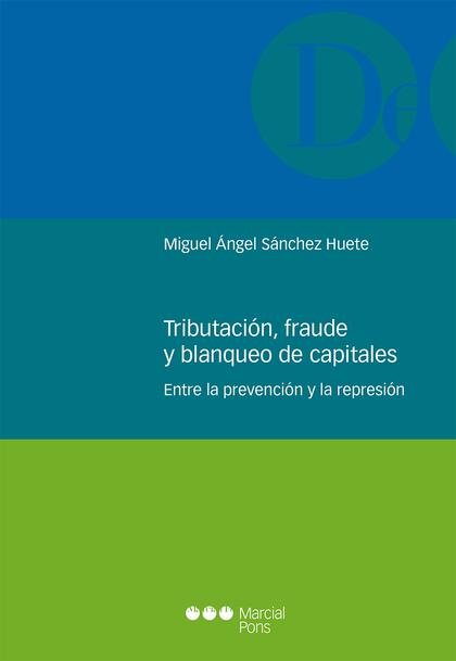TRIBUTACIÓN, FRAUDE Y BLANQUEO DE CAPITALES. ENTRE LA PREVENCIÓN Y LA REPRESIÓN