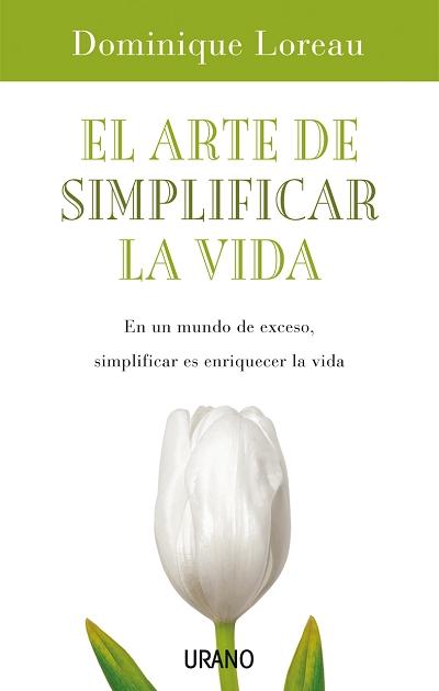 EL ARTE DE SIMPLIFICAR LA VIDA: EN UN MUNDO DE EXCESO, SIMPLIFICAR ES ENRIQUECER LA VIDA