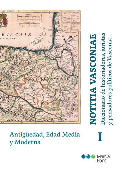 NOTITIA VASCONIAE. DICCIONARIO DE HISTORIADORES, JURISTAS Y PENSADORES POLÍTICOS. TOMO I: ANTIG