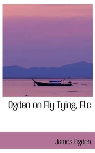 Ogden on Fly Tying, Etc