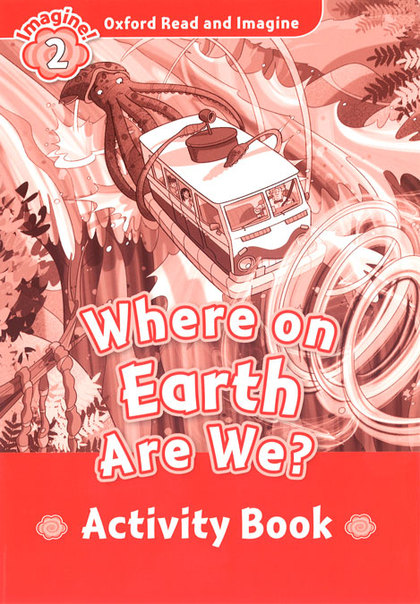 OXFORD READ AND IMAGINE 2. WHERE ON EARTH ARE WE ACTIVITY BOOK.