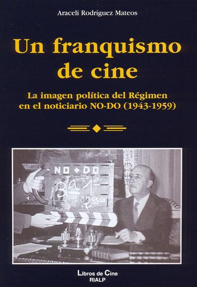 UN FRANQUISMO DE CINE : LA IMAGEN POLÍTICA DEL RÉGIMEN EN EL NOTICIARIO NO-DO (1943-1959)