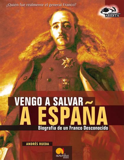 VENGO A SALVAR A ESPAÑA. BIOGRAFÍA DE UN FRANCO DESCONOCIDO