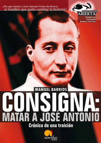 CONSIGNA: MATAR A JOSE ANTÓNIO. CRÓNICA DE UNA TRAICIÓN
