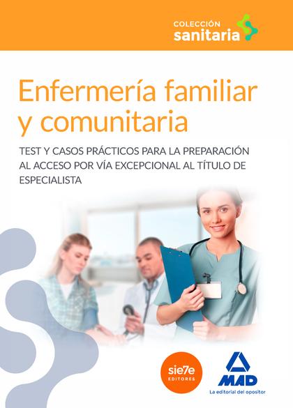ENFERMERÍA FAMILIAR Y COMUNITARIA. TEST Y CASOS PRÁCTICOS PARA LA PREPARACIÓN AL ACCESO POR VÍA