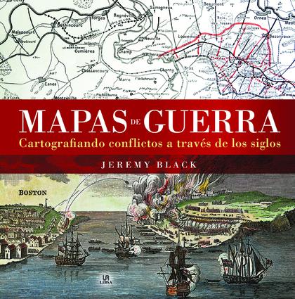 MAPAS DE GUERRA. CARTOGRAFIANDO CONFLICTOS A TRAVÉS DE LOS SIGLOS