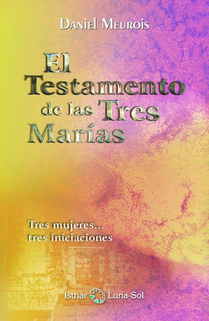 EL TESTAMENTO DE LAS TRES MARÍAS : TRES MUJERES-- TRES INICIACIONES
